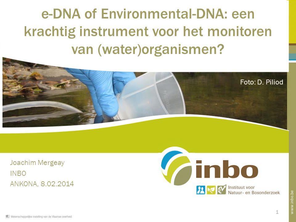 1 e-DNA of Environmental-DNA: een krachtig instrument voor het monitoren van (water)organismen? Joachim Mergeay INBO ANKONA, 8.02.2014 Foto: D. Piliod