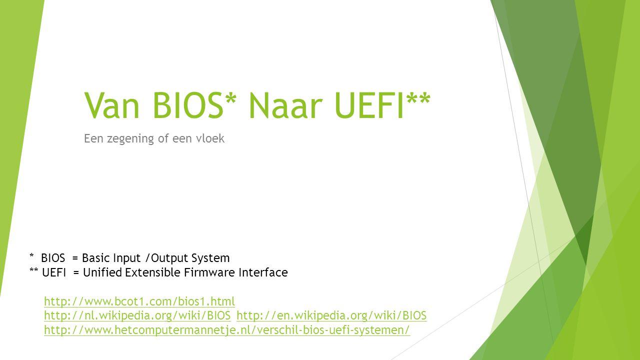 Van BIOS* Naar UEFI** Een zegening of een vloek * BIOS = Basic Input /Output System ** UEFI = Unified Extensible Firmware Interface http://www.bcot1.com/bios1.html http://nl.wikipedia.org/wiki/BIOS http://en.wikipedia.org/wiki/BIOShttp://nl.wikipedia.org/wiki/BIOShttp://en.wikipedia.org/wiki/BIOS http://www.hetcomputermannetje.nl/verschil-bios-uefi-systemen/