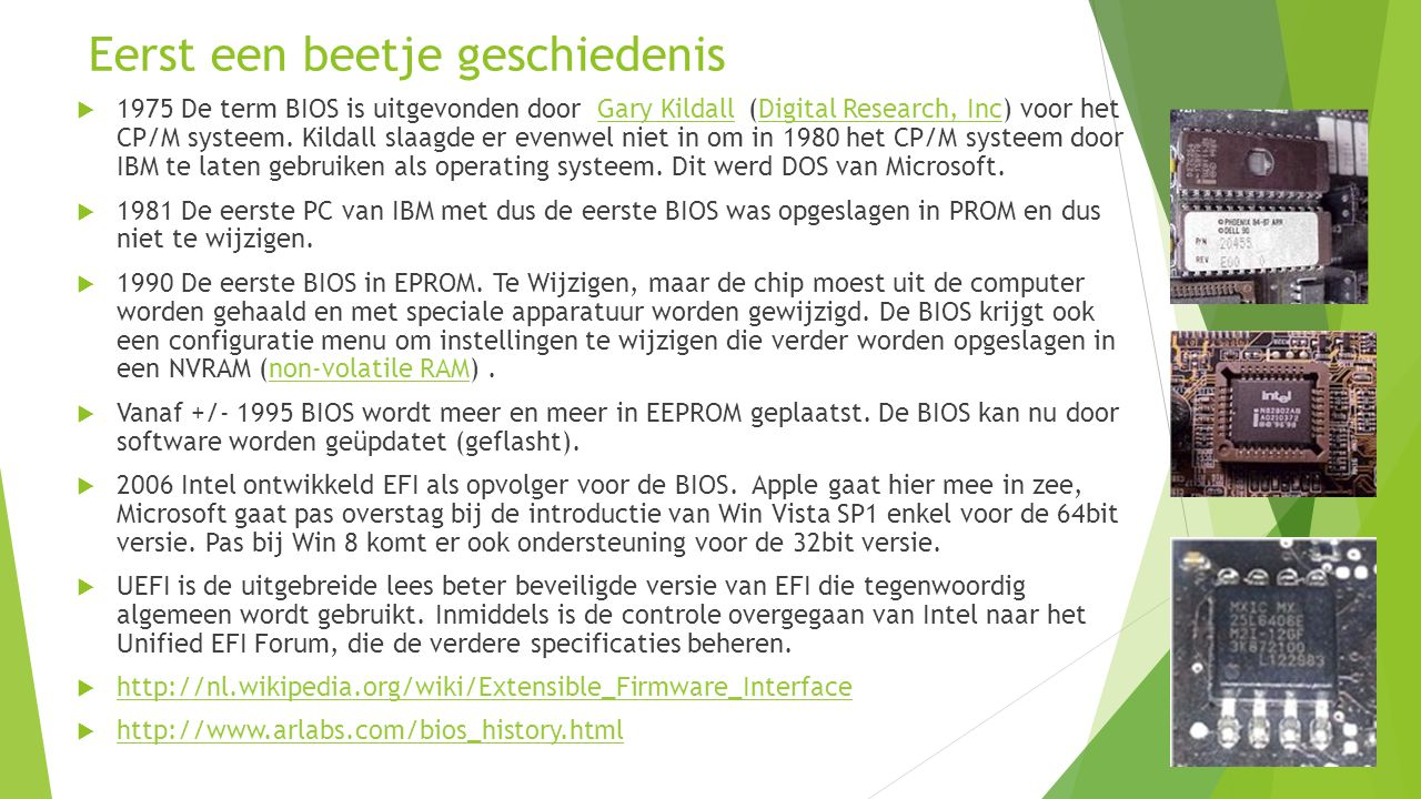 Eerst een beetje geschiedenis  1975 De term BIOS is uitgevonden door Gary Kildall (Digital Research, Inc) voor het CP/M systeem.