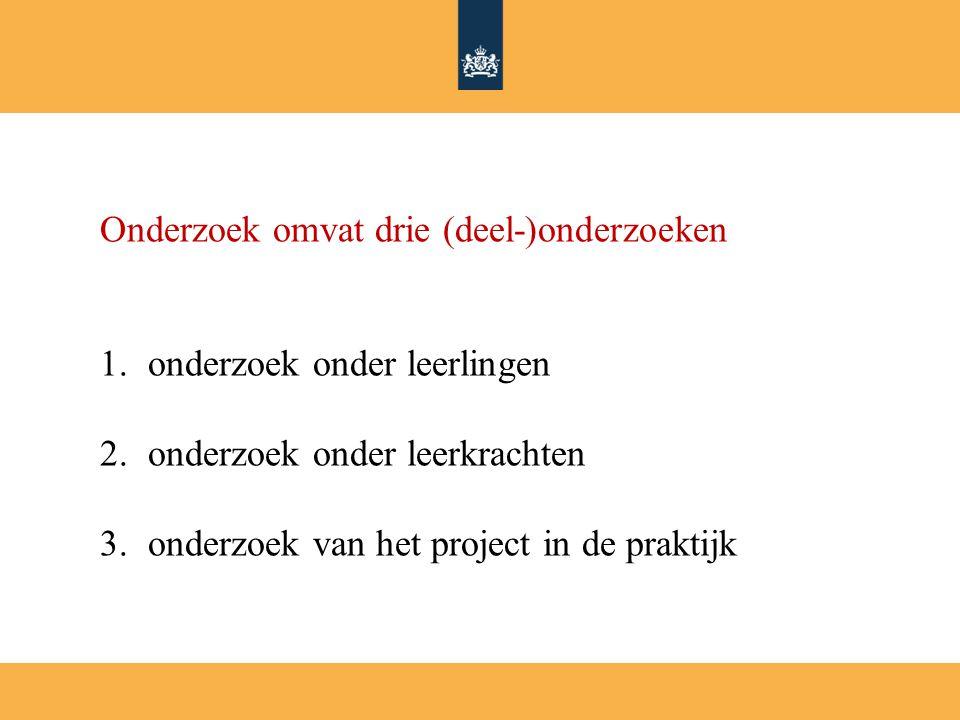 Onderzoek omvat drie (deel-)onderzoeken 1.onderzoek onder leerlingen 2.onderzoek onder leerkrachten 3.onderzoek van het project in de praktijk