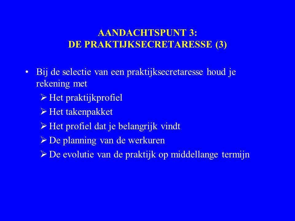 AANDACHTSPUNT 3: DE PRAKTIJKSECRETARESSE (3) Bij de selectie van een praktijksecretaresse houd je rekening met  Het praktijkprofiel  Het takenpakket  Het profiel dat je belangrijk vindt  De planning van de werkuren  De evolutie van de praktijk op middellange termijn