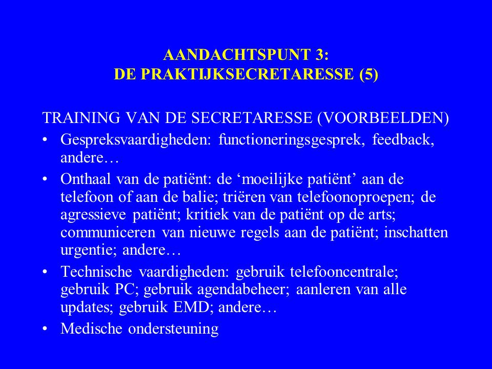 AANDACHTSPUNT 3: DE PRAKTIJKSECRETARESSE (5) TRAINING VAN DE SECRETARESSE (VOORBEELDEN) Gespreksvaardigheden: functioneringsgesprek, feedback, andere… Onthaal van de patiënt: de 'moeilijke patiënt' aan de telefoon of aan de balie; triëren van telefoonoproepen; de agressieve patiënt; kritiek van de patiënt op de arts; communiceren van nieuwe regels aan de patiënt; inschatten urgentie; andere… Technische vaardigheden: gebruik telefooncentrale; gebruik PC; gebruik agendabeheer; aanleren van alle updates; gebruik EMD; andere… Medische ondersteuning