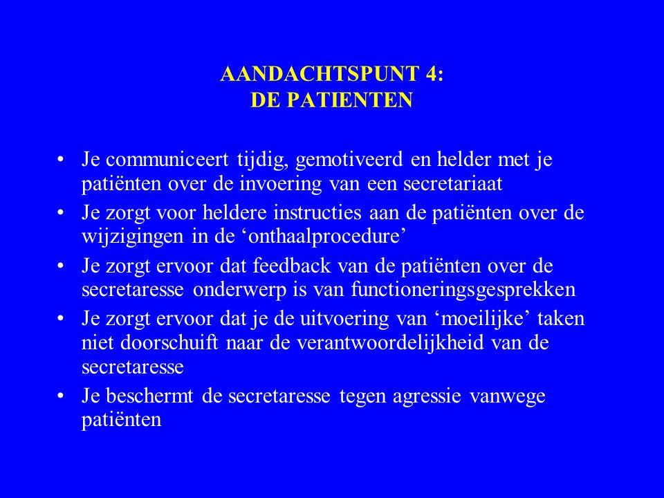 AANDACHTSPUNT 4: DE PATIENTEN Je communiceert tijdig, gemotiveerd en helder met je patiënten over de invoering van een secretariaat Je zorgt voor heldere instructies aan de patiënten over de wijzigingen in de 'onthaalprocedure' Je zorgt ervoor dat feedback van de patiënten over de secretaresse onderwerp is van functioneringsgesprekken Je zorgt ervoor dat je de uitvoering van 'moeilijke' taken niet doorschuift naar de verantwoordelijkheid van de secretaresse Je beschermt de secretaresse tegen agressie vanwege patiënten
