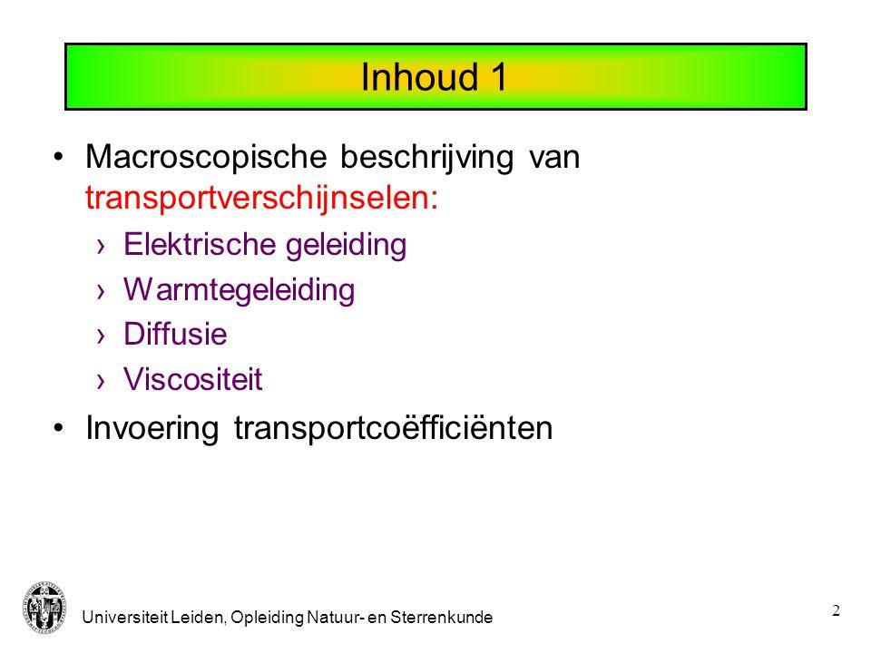 Universiteit Leiden, Opleiding Natuur- en Sterrenkunde 2 Inhoud 1 Macroscopische beschrijving van transportverschijnselen: ›Elektrische geleiding ›Warmtegeleiding ›Diffusie ›Viscositeit Invoering transportcoëfficiënten