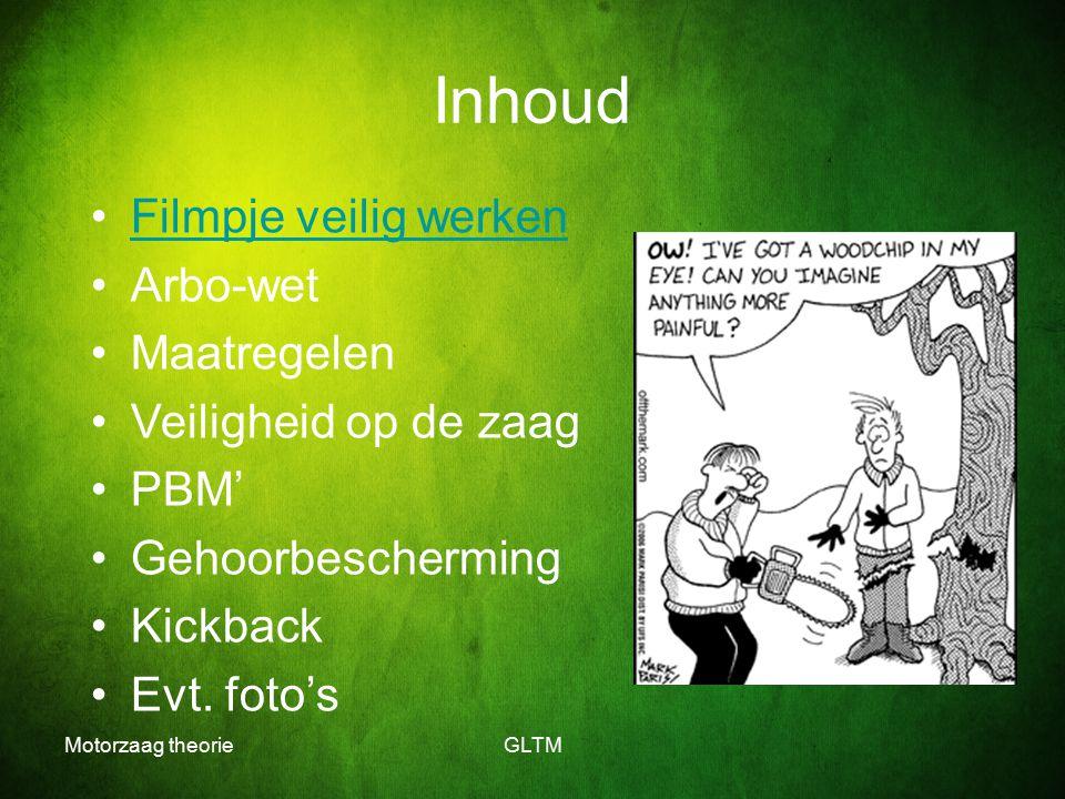 Motorzaag theorieGLTM Inhoud Filmpje veilig werken Arbo-wet Maatregelen Veiligheid op de zaag PBM' Gehoorbescherming Kickback Evt. foto's