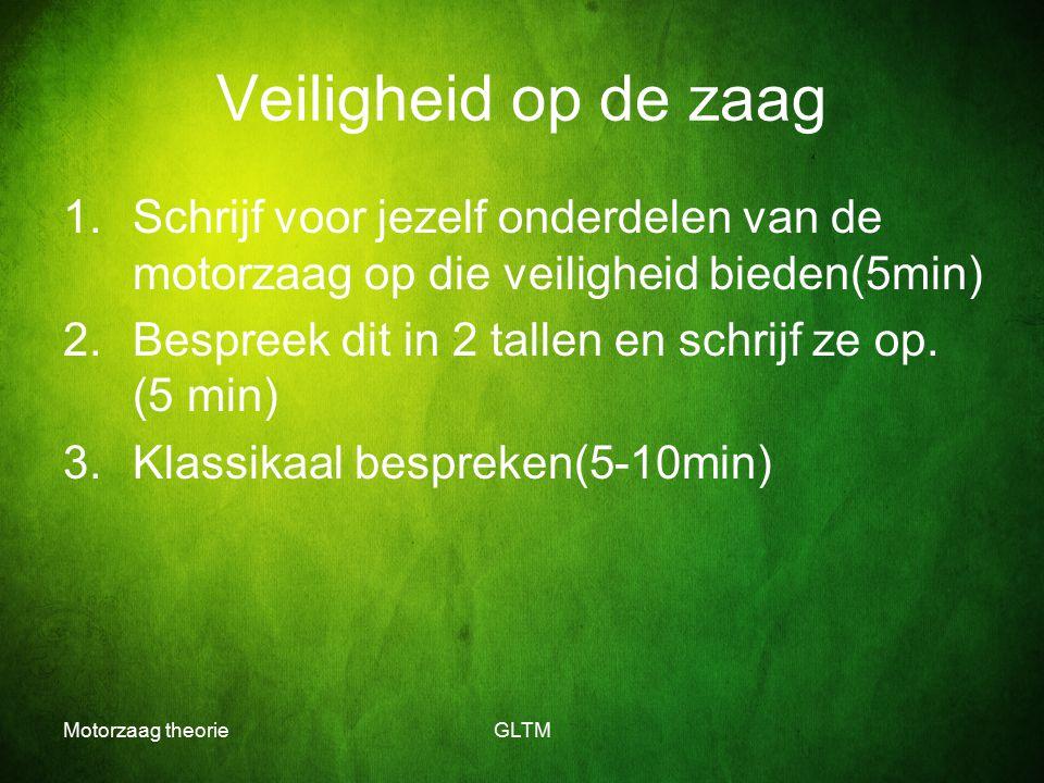 Motorzaag theorieGLTM Veiligheid op de zaag 1.Schrijf voor jezelf onderdelen van de motorzaag op die veiligheid bieden(5min) 2.Bespreek dit in 2 talle