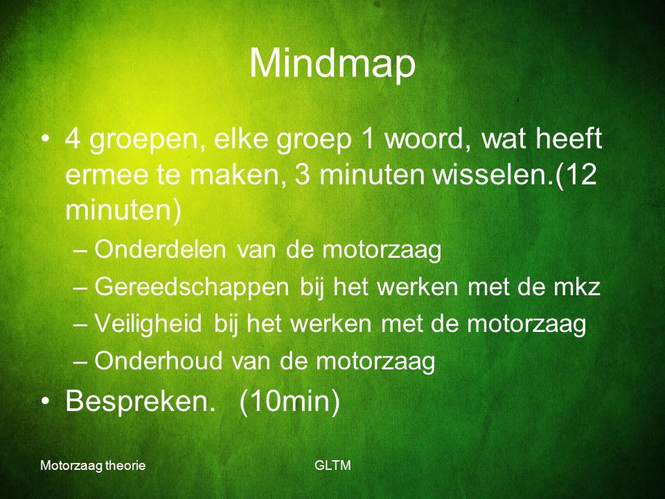Motorzaag theorieGLTM Mindmap 4 groepen, elke groep 1 woord, wat heeft ermee te maken, 3 minuten wisselen.(12 minuten) –Onderdelen van de motorzaag –G