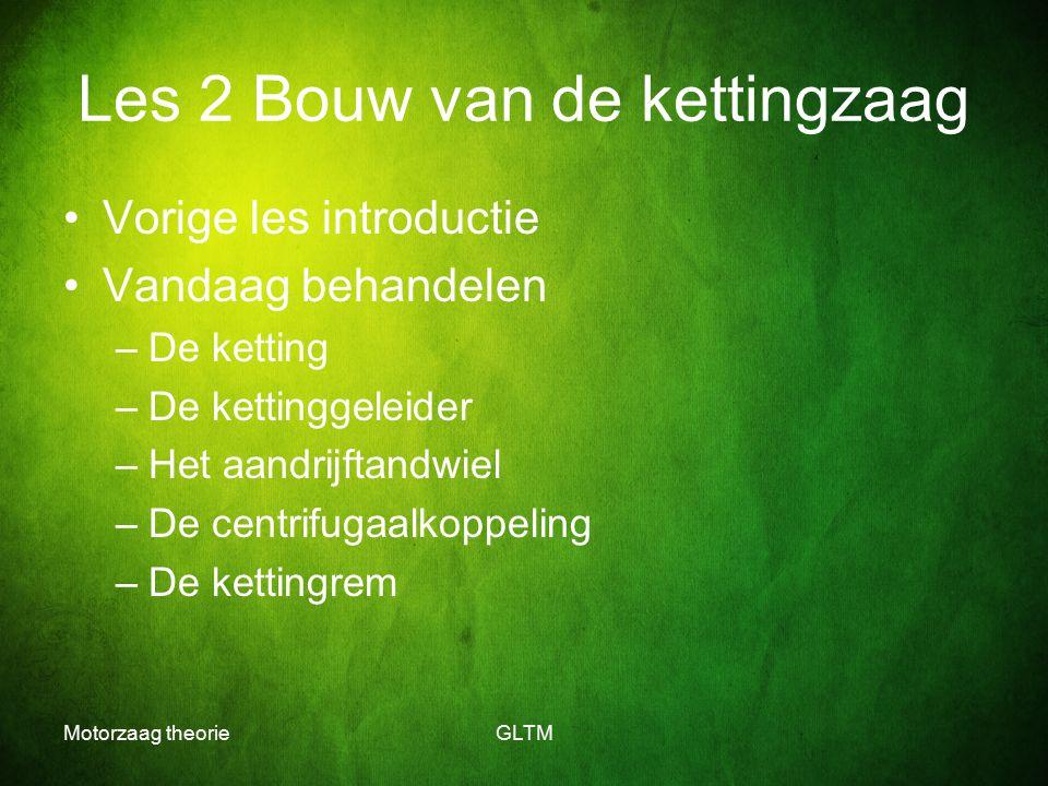 Motorzaag theorieGLTM Les 2 Bouw van de kettingzaag Vorige les introductie Vandaag behandelen –De ketting –De kettinggeleider –Het aandrijftandwiel –D