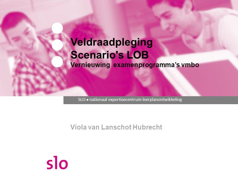 SLO ● nationaal expertisecentrum leerplanontwikkeling Veldraadpleging Scenario s LOB Vernieuwing examenprogramma's vmbo Viola van Lanschot Hubrecht
