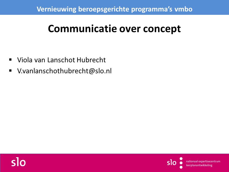 Communicatie over concept  Viola van Lanschot Hubrecht  V.vanlanschothubrecht@slo.nl Vernieuwing beroepsgerichte programma's vmbo