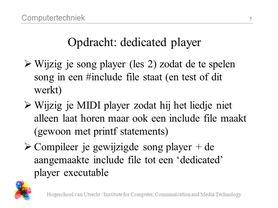 Computertechniek Hogeschool van Utrecht / Institute for Computer, Communication and Media Technology 5 Opdracht: dedicated player  Wijzig je song player (les 2) zodat de te spelen song in een #include file staat (en test of dit werkt)  Wijzig je MIDI player zodat hij het liedje niet alleen laat horen maar ook een include file maakt (gewoon met printf statements)  Compileer je gewijzigde song player + de aangemaakte include file tot een 'dedicated' player executable