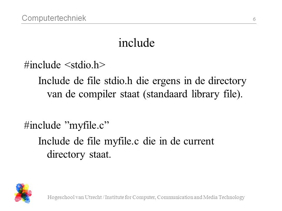 Computertechniek Hogeschool van Utrecht / Institute for Computer, Communication and Media Technology 6 include #include Include de file stdio.h die ergens in de directory van de compiler staat (standaard library file).