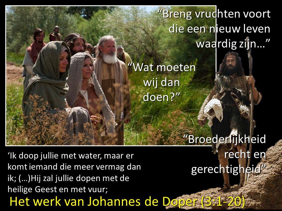Het werk van Johannes de Doper (3:1-20) Breng vruchten voort die een nieuw leven waardig zijn… Wat moeten wij dan doen? Broederlijkheid recht en gerechtigheid 'Ik doop jullie met water, maar er komt iemand die meer vermag dan ik; (…)Hij zal jullie dopen met de heilige Geest en met vuur;