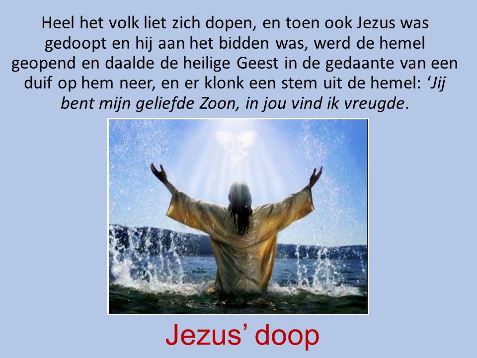 Jezus' doop Heel het volk liet zich dopen, en toen ook Jezus was gedoopt en hij aan het bidden was, werd de hemel geopend en daalde de heilige Geest in de gedaante van een duif op hem neer, en er klonk een stem uit de hemel: 'Jij bent mijn geliefde Zoon, in jou vind ik vreugde.