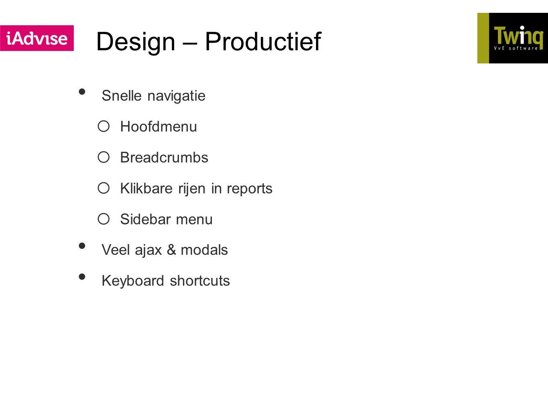 Design – Productief Snelle navigatie o Hoofdmenu o Breadcrumbs o Klikbare rijen in reports o Sidebar menu Veel ajax & modals Keyboard shortcuts