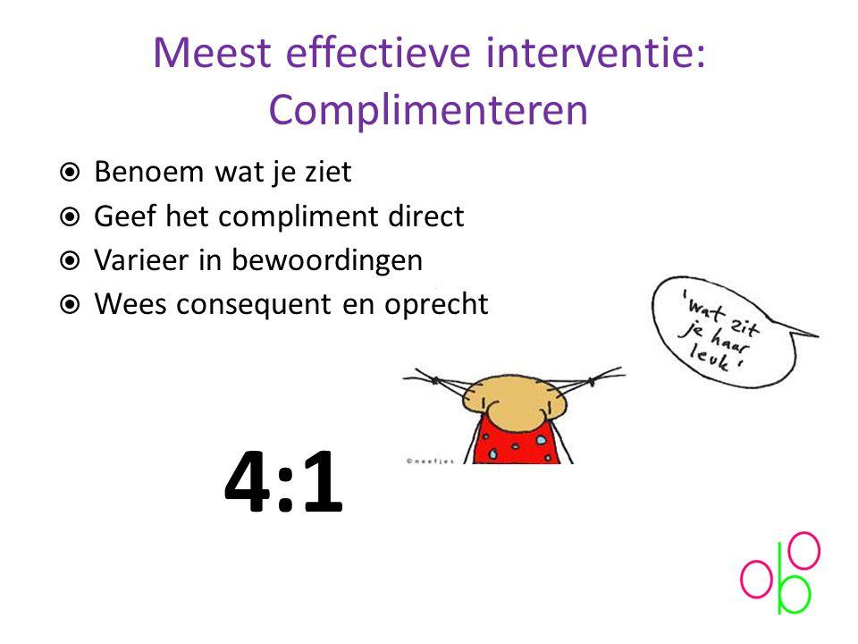 Meest effectieve interventie: Complimenteren  Benoem wat je ziet  Geef het compliment direct  Varieer in bewoordingen  Wees consequent en oprecht 4:1
