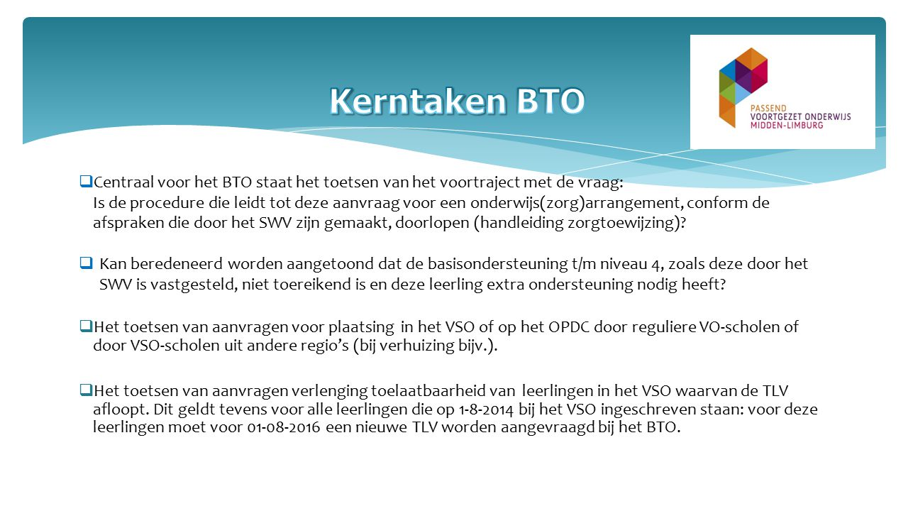 Centraal voor het BTO staat het toetsen van het voortraject met de vraag: Is de procedure die leidt tot deze aanvraag voor een onderwijs(zorg)arrangement, conform de afspraken die door het SWV zijn gemaakt, doorlopen (handleiding zorgtoewijzing).