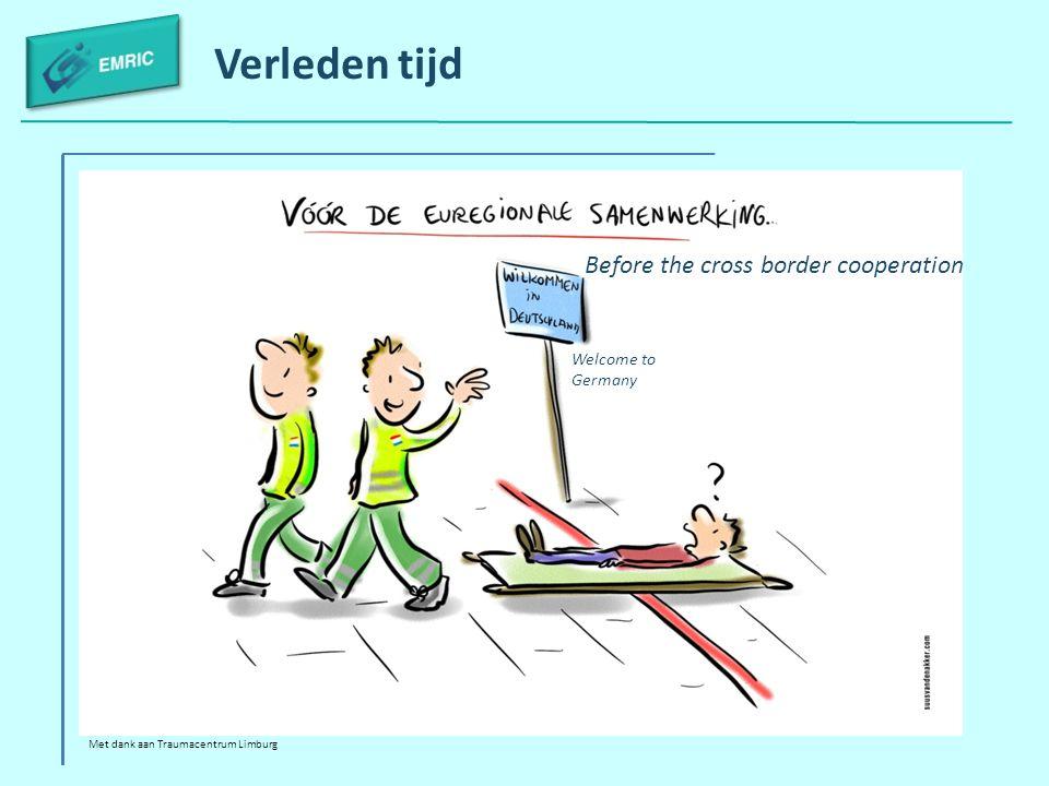 Verleden tijd Met dank aan Traumacentrum Limburg Before the cross border cooperation Welcome to Germany