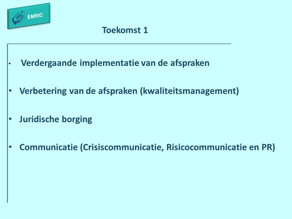 Toekomst 1 Verdergaande implementatie van de afspraken Verbetering van de afspraken (kwaliteitsmanagement) Juridische borging Communicatie (Crisiscomm