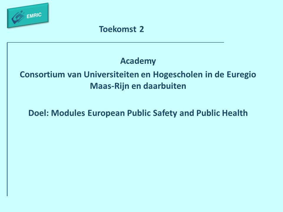 Toekomst 2 Academy Consortium van Universiteiten en Hogescholen in de Euregio Maas-Rijn en daarbuiten Doel: Modules European Public Safety and Public