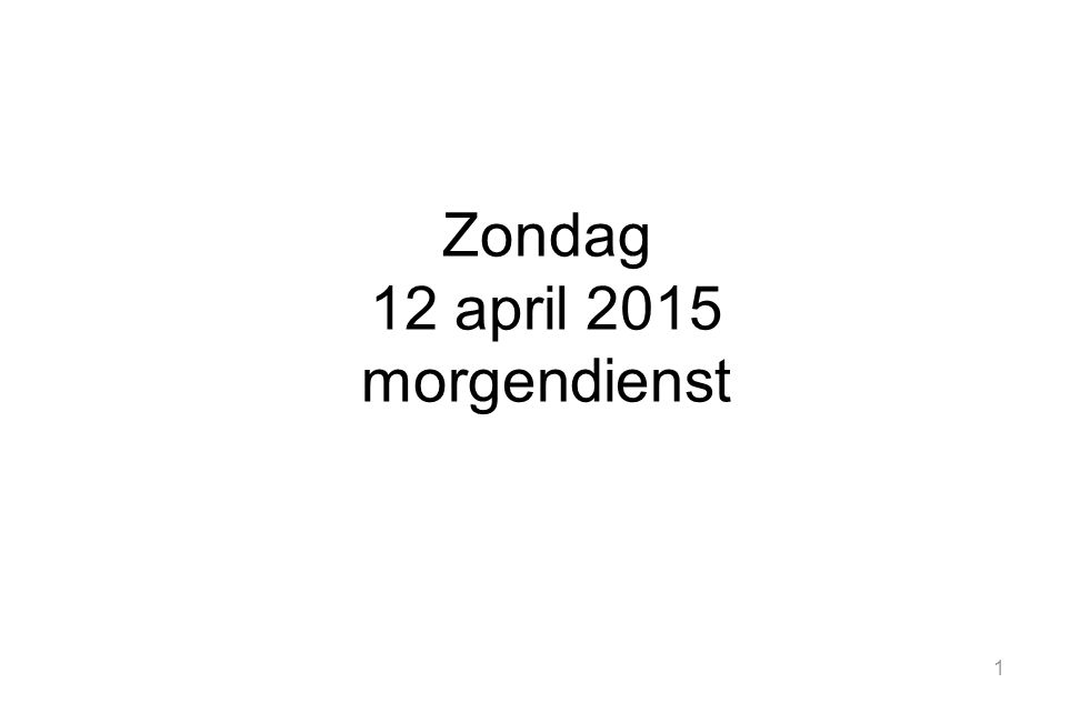 1 Zondag 12 april 2015 morgendienst