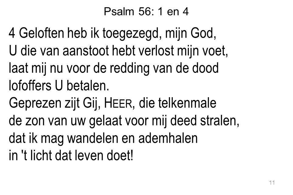 Psalm 56: 1 en 4 4 Geloften heb ik toegezegd, mijn God, U die van aanstoot hebt verlost mijn voet, laat mij nu voor de redding van de dood lofoffers U