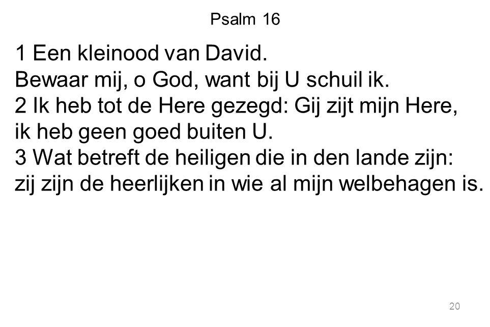 Psalm 16 1 Een kleinood van David. Bewaar mij, o God, want bij U schuil ik. 2 Ik heb tot de Here gezegd: Gij zijt mijn Here, ik heb geen goed buiten U