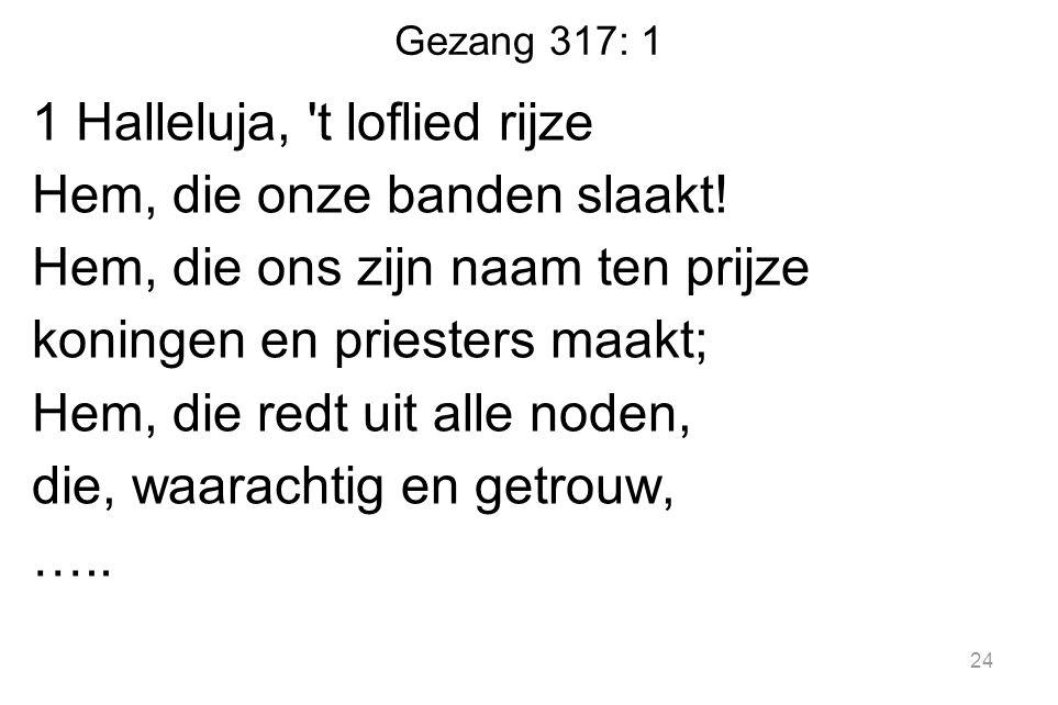 Gezang 317: 1 1 Halleluja, 't loflied rijze Hem, die onze banden slaakt! Hem, die ons zijn naam ten prijze koningen en priesters maakt; Hem, die redt