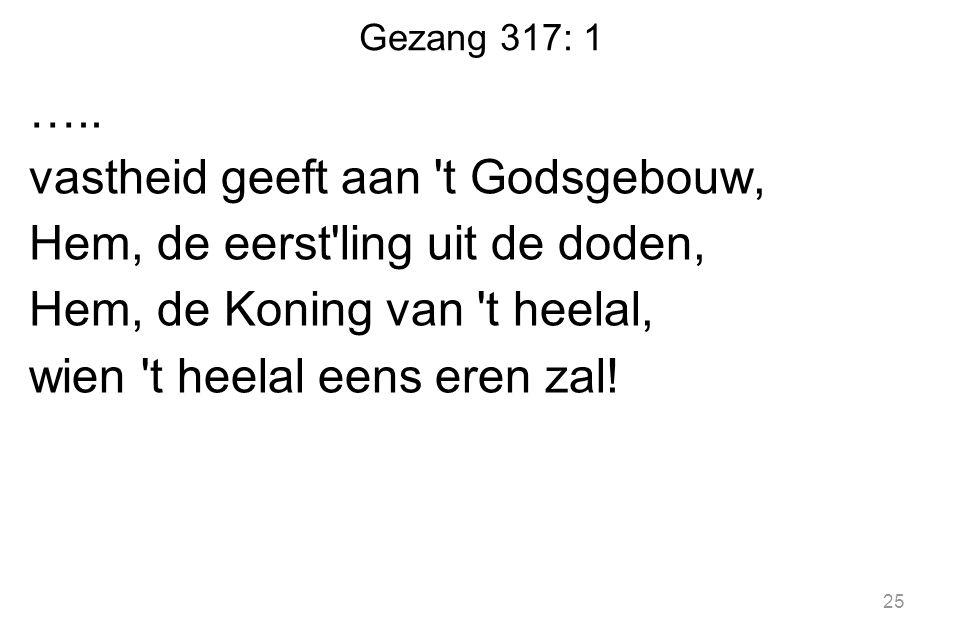 Gezang 317: 1 ….. vastheid geeft aan 't Godsgebouw, Hem, de eerst'ling uit de doden, Hem, de Koning van 't heelal, wien 't heelal eens eren zal! 25