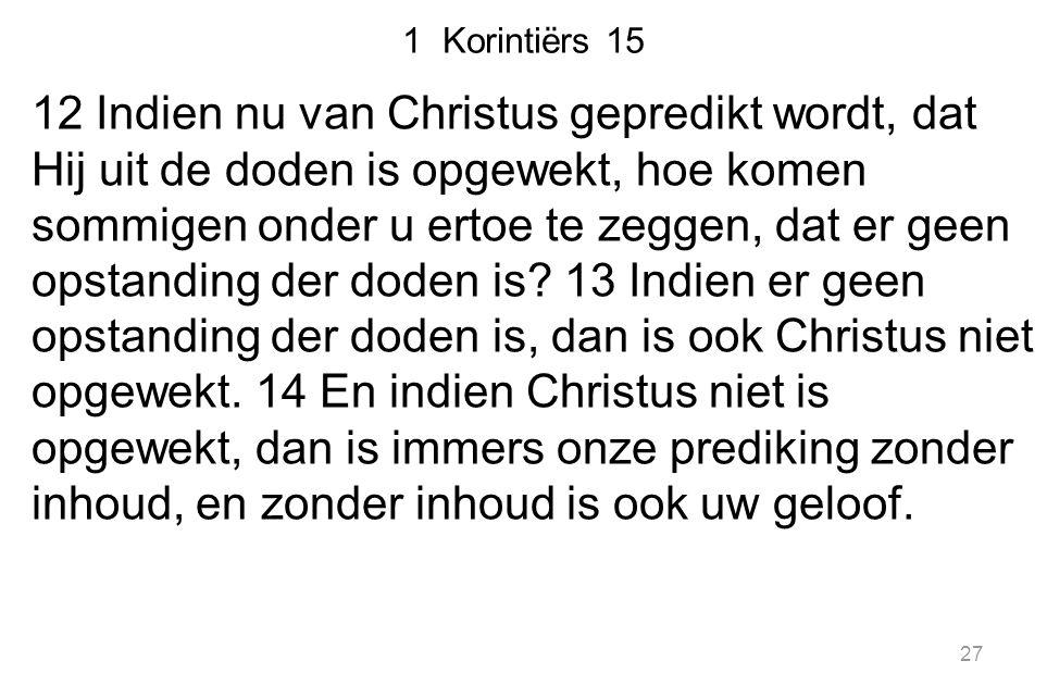 27 1 Korintiërs 15 12 Indien nu van Christus gepredikt wordt, dat Hij uit de doden is opgewekt, hoe komen sommigen onder u ertoe te zeggen, dat er gee