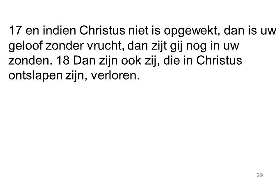 17 en indien Christus niet is opgewekt, dan is uw geloof zonder vrucht, dan zijt gij nog in uw zonden. 18 Dan zijn ook zij, die in Christus ontslapen