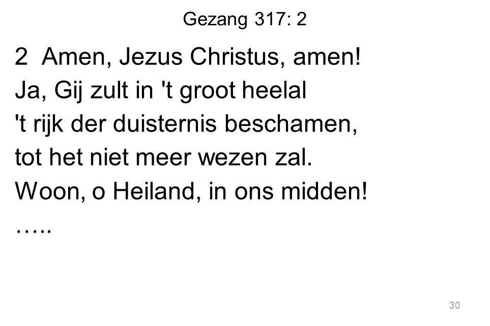 Gezang 317: 2 2 Amen, Jezus Christus, amen! Ja, Gij zult in 't groot heelal 't rijk der duisternis beschamen, tot het niet meer wezen zal. Woon, o Hei