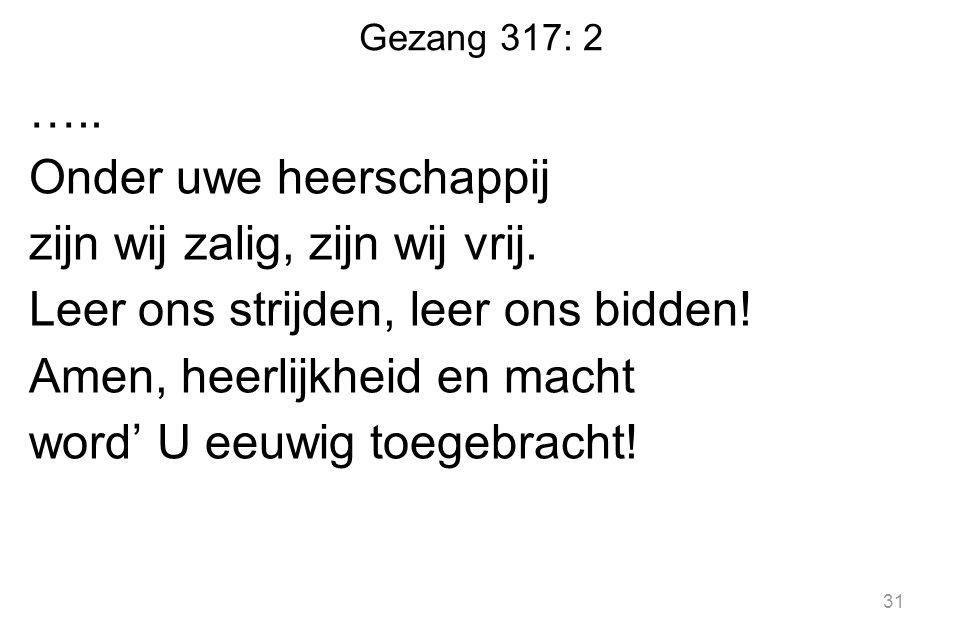 Gezang 317: 2 ….. Onder uwe heerschappij zijn wij zalig, zijn wij vrij. Leer ons strijden, leer ons bidden! Amen, heerlijkheid en macht word' U eeuwig
