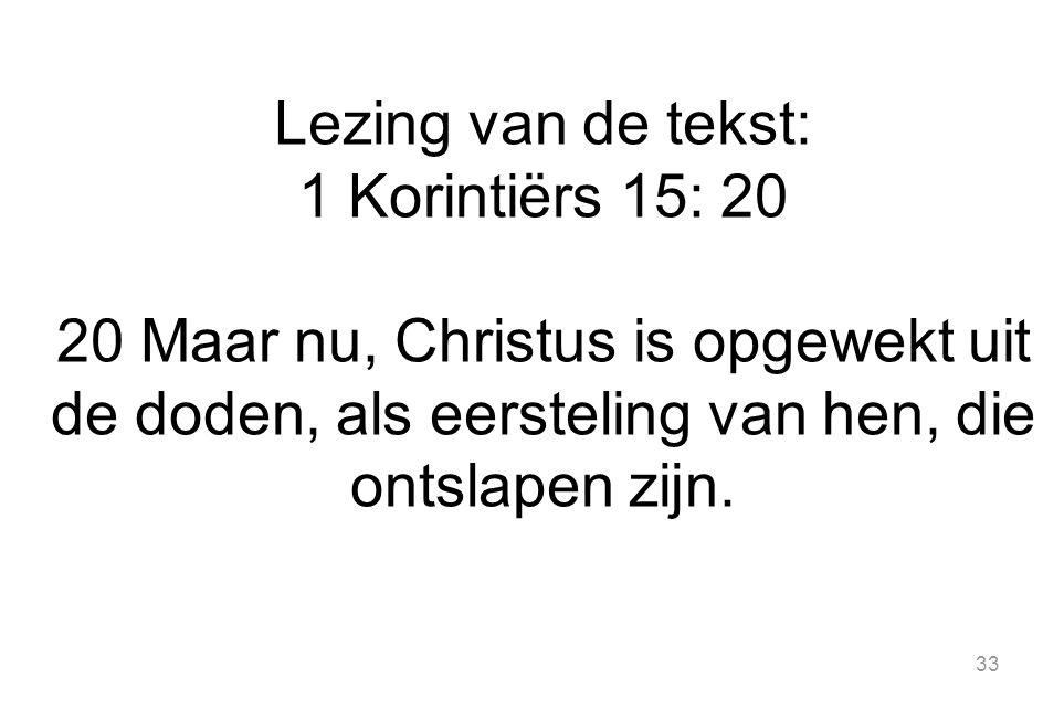 33 Lezing van de tekst: 1 Korintiërs 15: 20 20 Maar nu, Christus is opgewekt uit de doden, als eersteling van hen, die ontslapen zijn.