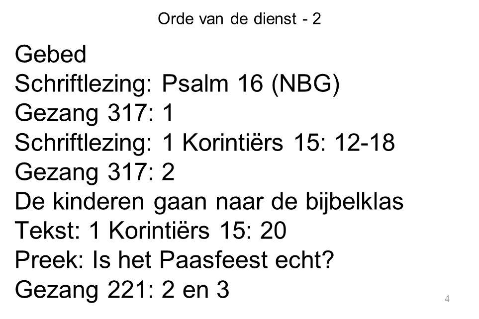 4 Orde van de dienst - 2 Gebed Schriftlezing: Psalm 16 (NBG) Gezang 317: 1 Schriftlezing: 1 Korintiërs 15: 12-18 Gezang 317: 2 De kinderen gaan naar d