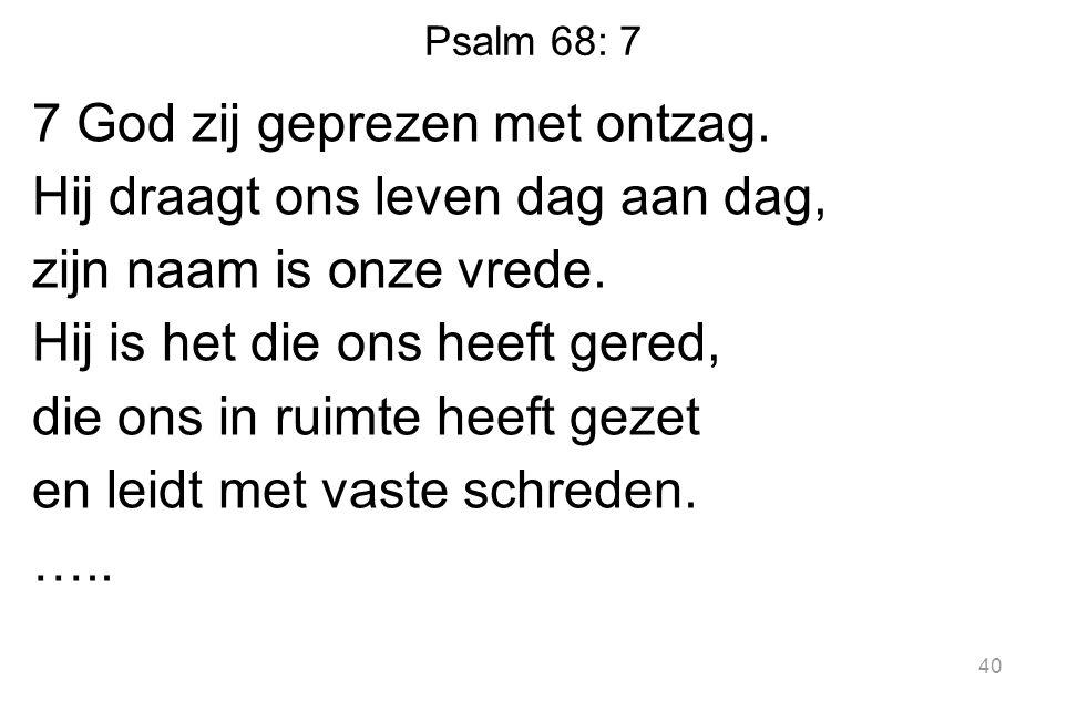 Psalm 68: 7 7 God zij geprezen met ontzag. Hij draagt ons leven dag aan dag, zijn naam is onze vrede. Hij is het die ons heeft gered, die ons in ruimt