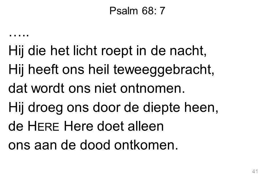 Psalm 68: 7 ….. Hij die het licht roept in de nacht, Hij heeft ons heil teweeggebracht, dat wordt ons niet ontnomen. Hij droeg ons door de diepte heen