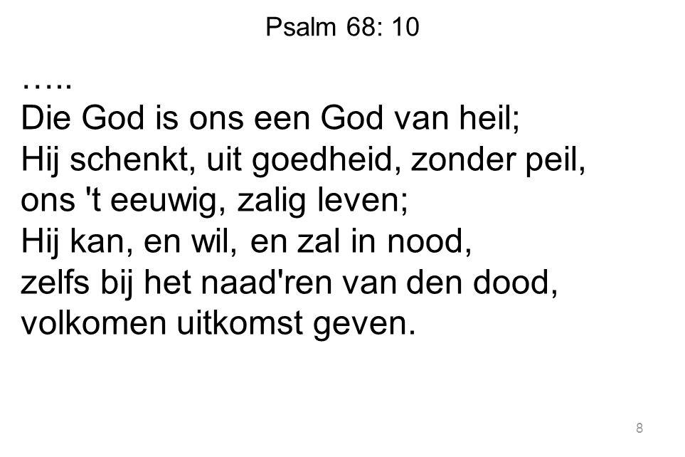 Psalm 68: 10 ….. Die God is ons een God van heil; Hij schenkt, uit goedheid, zonder peil, ons 't eeuwig, zalig leven; Hij kan, en wil, en zal in nood,