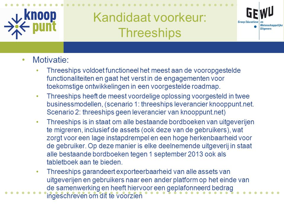 Kandidaat voorkeur: Threeships Motivatie: Threeships voldoet functioneel het meest aan de vooropgestelde functionaliteiten en gaat het verst in de engagementen voor toekomstige ontwikkelingen in een voorgestelde roadmap.