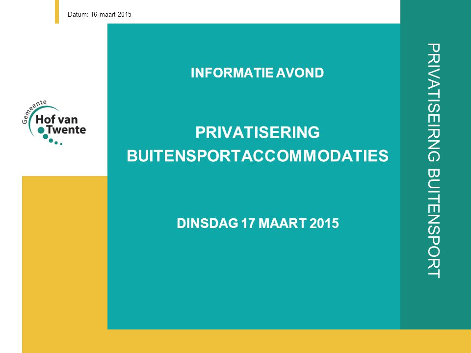 PRIVATISEIRNG BUITENSPORT INFORMATIE AVOND PRIVATISERING BUITENSPORTACCOMMODATIES DINSDAG 17 MAART 2015 Datum: 16 maart 2015