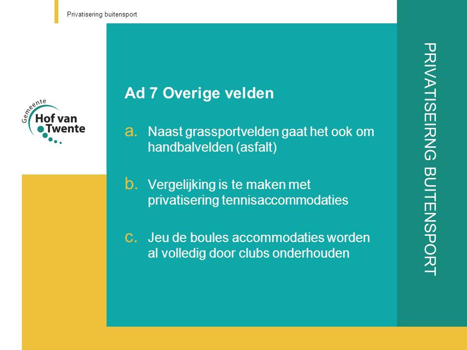 PRIVATISEIRNG BUITENSPORT Ad 7 Overige velden a. Naast grassportvelden gaat het ook om handbalvelden (asfalt) b. Vergelijking is te maken met privatis