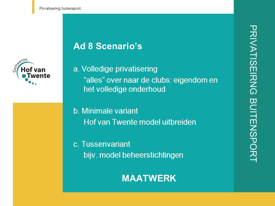 """PRIVATISEIRNG BUITENSPORT Ad 8 Scenario's a. Volledige privatisering """"alles"""" over naar de clubs: eigendom en het volledige onderhoud b. Minimale varia"""