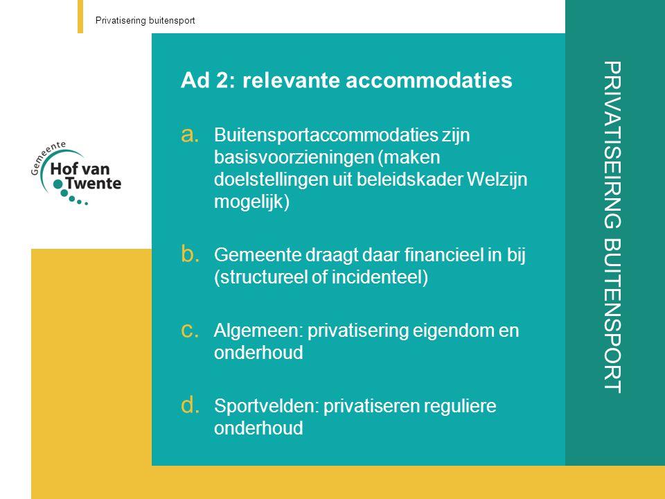 PRIVATISEIRNG BUITENSPORT Ad 2: relevante accommodaties a. Buitensportaccommodaties zijn basisvoorzieningen (maken doelstellingen uit beleidskader Wel