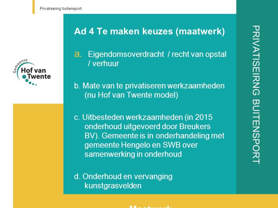 PRIVATISEIRNG BUITENSPORT Ad 4 Te maken keuzes (maatwerk) a. Eigendomsoverdracht / recht van opstal / verhuur b. Mate van te privatiseren werkzaamhede