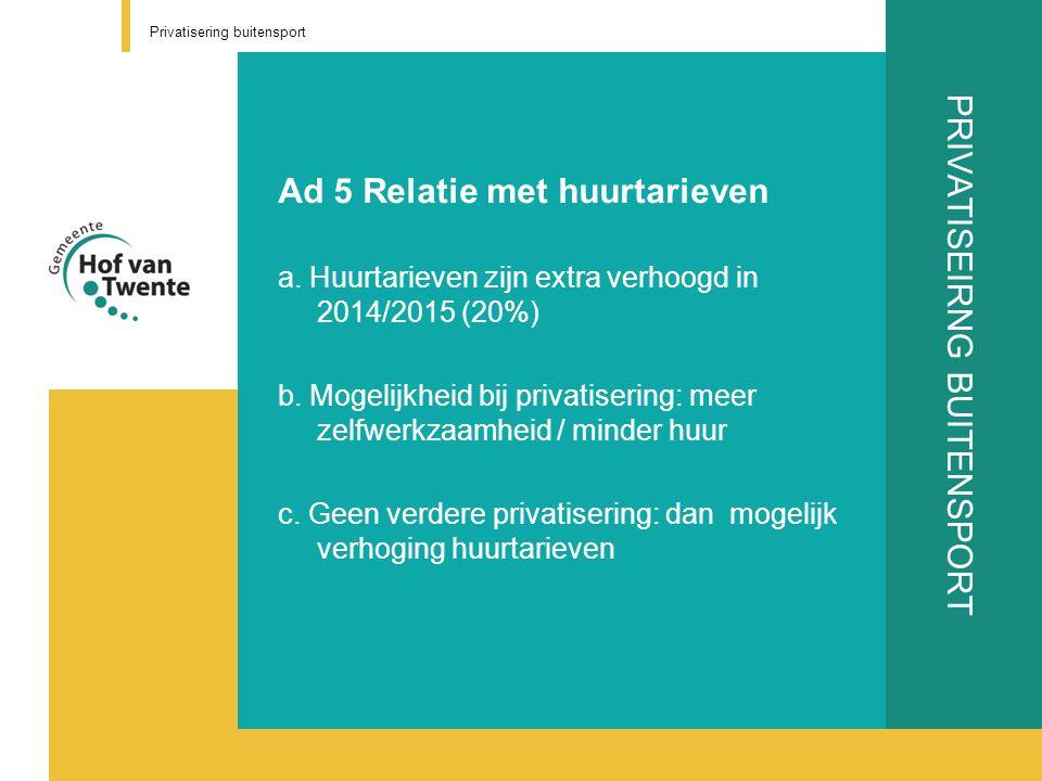 PRIVATISEIRNG BUITENSPORT Ad 5 Relatie met huurtarieven a. Huurtarieven zijn extra verhoogd in 2014/2015 (20%) b. Mogelijkheid bij privatisering: meer
