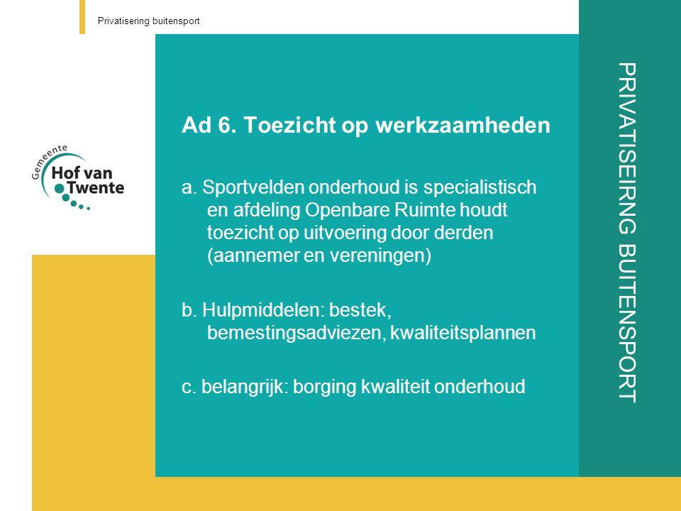 PRIVATISEIRNG BUITENSPORT Ad 6. Toezicht op werkzaamheden a. Sportvelden onderhoud is specialistisch en afdeling Openbare Ruimte houdt toezicht op uit