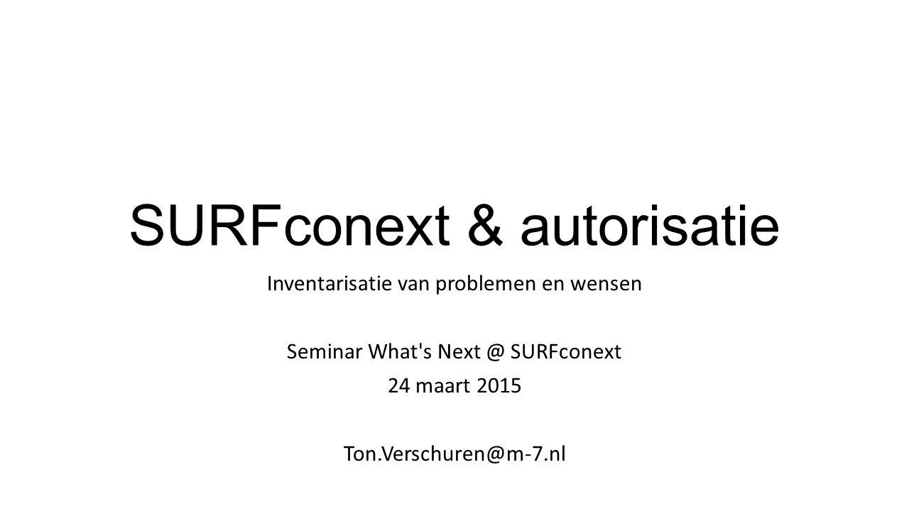 SURFconext & autorisatie Inventarisatie van problemen en wensen Seminar What's Next @ SURFconext 24 maart 2015 Ton.Verschuren@m-7.nl