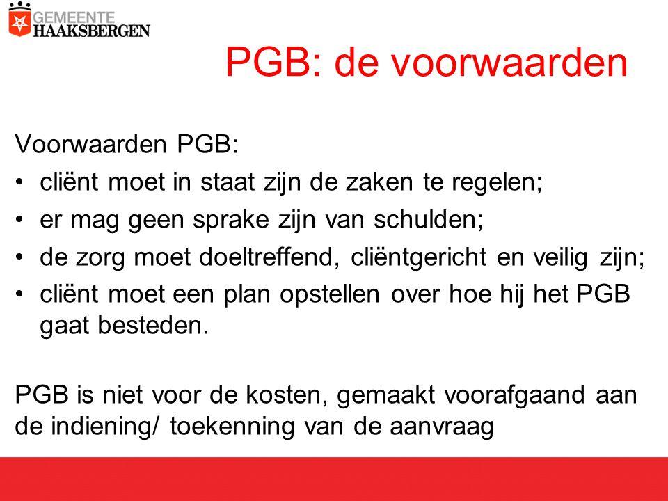 PGB: de voorwaarden Voorwaarden PGB: cliënt moet in staat zijn de zaken te regelen; er mag geen sprake zijn van schulden; de zorg moet doeltreffend, cliëntgericht en veilig zijn; cliënt moet een plan opstellen over hoe hij het PGB gaat besteden.