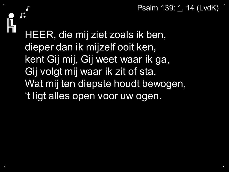 .... Psalm 139: 1, 14 (LvdK) HEER, die mij ziet zoals ik ben, dieper dan ik mijzelf ooit ken, kent Gij mij, Gij weet waar ik ga, Gij volgt mij waar ik