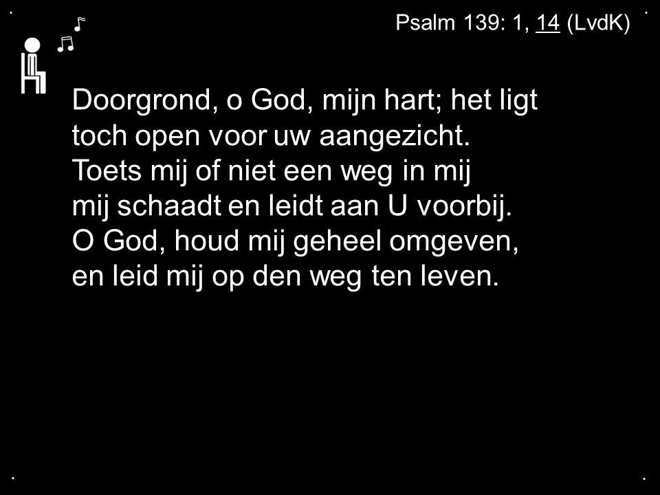 .... Psalm 139: 1, 14 (LvdK) Doorgrond, o God, mijn hart; het ligt toch open voor uw aangezicht. Toets mij of niet een weg in mij mij schaadt en leidt
